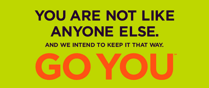 You are not like anyone else. And we intend to keep it that way. GO YOU
