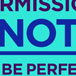 PERMISSION NOT TO BE PERFECT